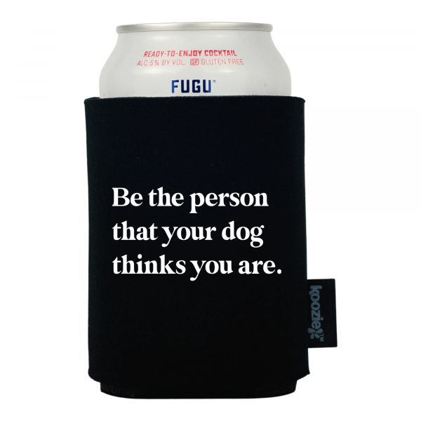 Be the Person Your Dog Thinks You Are Pet Lovers Koozie®